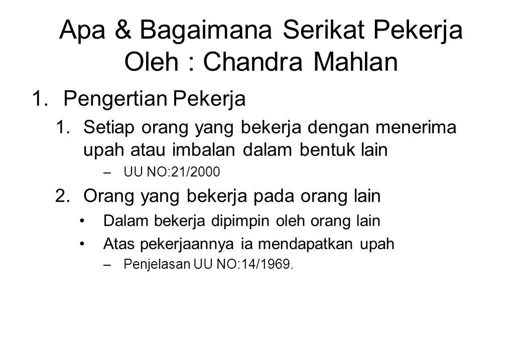 Apa & Bagaimana Serikat Pekerja Oleh : Chandra Mahlan 1.Pengertian Pekerja 1.Setiap orang yang bekerja dengan menerima upah atau imbalan dalam bentuk