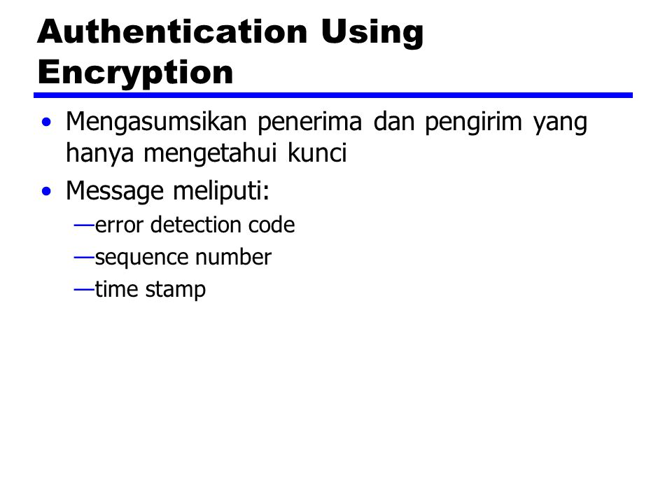 Authentication Using Encryption Mengasumsikan penerima dan pengirim yang hanya mengetahui kunci Message meliputi: —error detection code —sequence numb