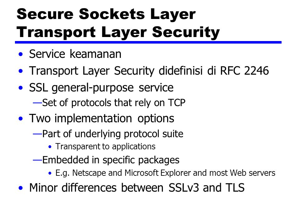 Secure Sockets Layer Transport Layer Security Service keamanan Transport Layer Security didefinisi di RFC 2246 SSL general-purpose service —Set of pro