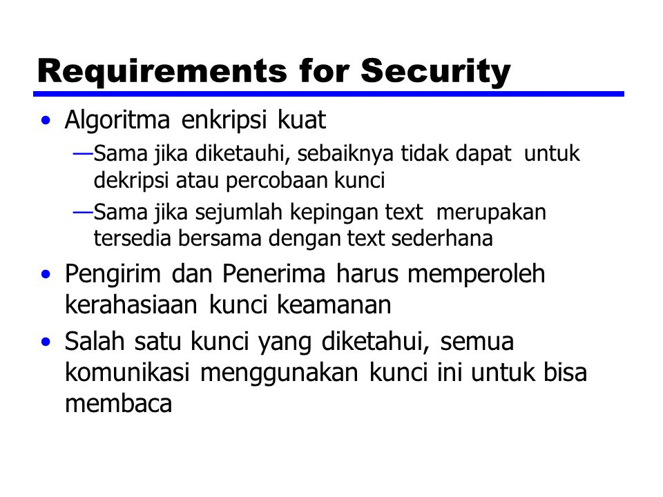 Public Key Encryption - Operation One key made public —Digunakan untuk encryption Other kept private —Digunakan untuk decryption Infeasible to determine decryption key given encryption key and algorithm Either key can be used for encryption, the other for decryption