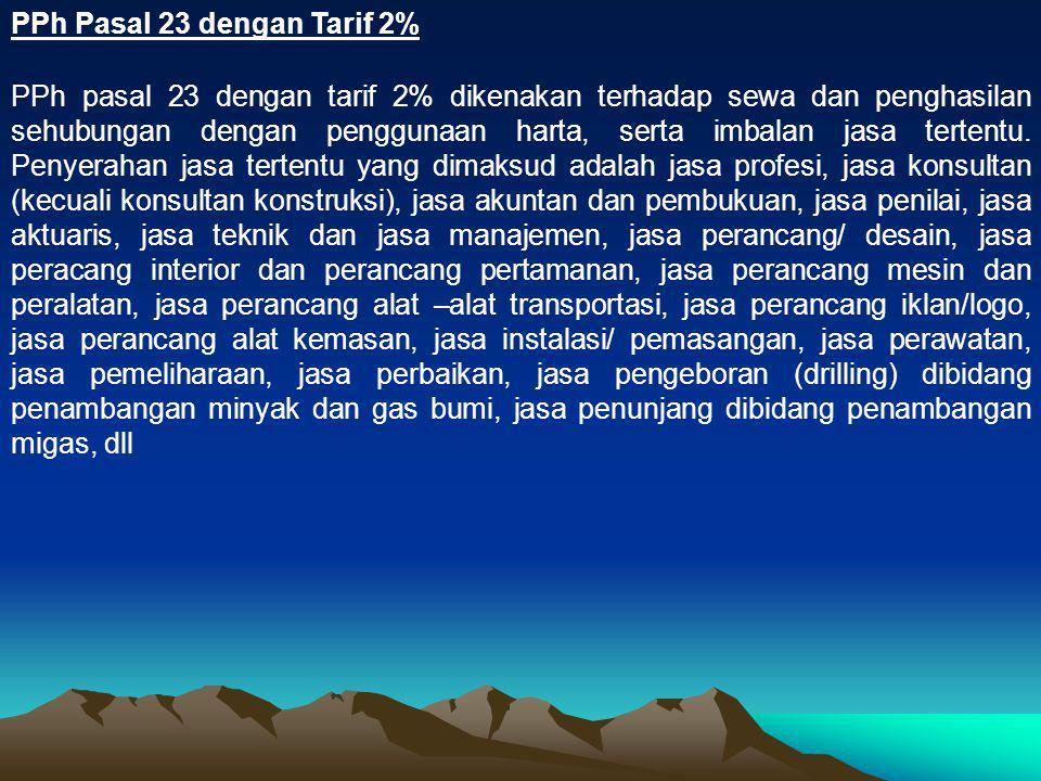PPh Pasal 23 dengan Tarif 2% PPh pasal 23 dengan tarif 2% dikenakan terhadap sewa dan penghasilan sehubungan dengan penggunaan harta, serta imbalan ja
