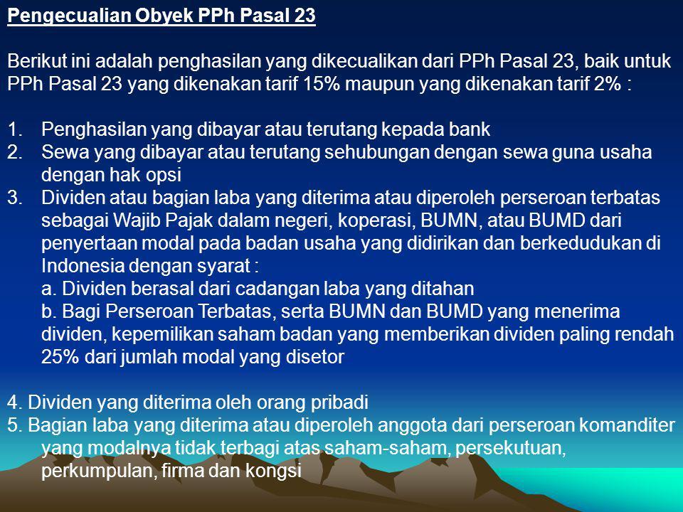 Pengecualian Obyek PPh Pasal 23 Berikut ini adalah penghasilan yang dikecualikan dari PPh Pasal 23, baik untuk PPh Pasal 23 yang dikenakan tarif 15% m