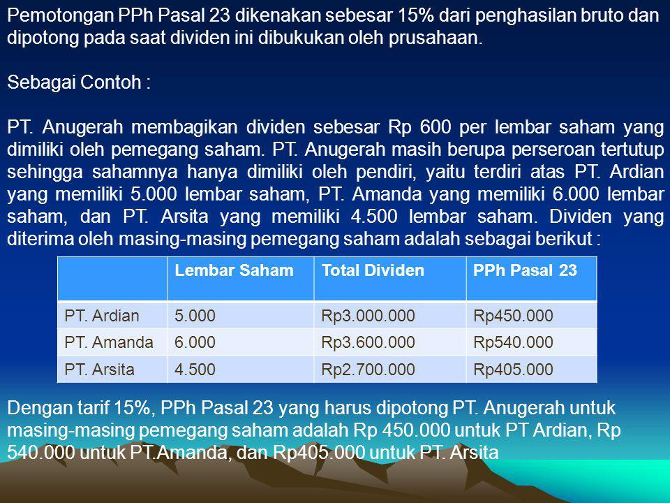 Pemotongan PPh Pasal 23 dikenakan sebesar 15% dari penghasilan bruto dan dipotong pada saat dividen ini dibukukan oleh prusahaan. Sebagai Contoh : PT.