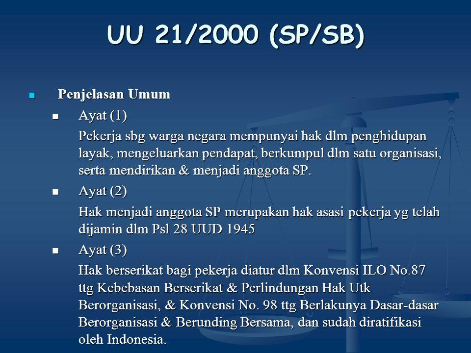 UU 21/2000 (SP/SB) Penjelasan Umum Penjelasan Umum Ayat (5) Ayat (5) Pekerja merupakan mitra kerja pengusaha yg sangat penting dlm proses produksi dlm rangka meningkatkan kesejahteraan pekerja & keluarganya & dlm menjamin kelangsungan perusahaan, Ayat (7) Ayat (7) SP didirikan secara bebas, terbuka, mandiri, demokratis & bertanggung jawab oleh pekerja utk memperjuangkan kepentingan pekerja & keluarganya.