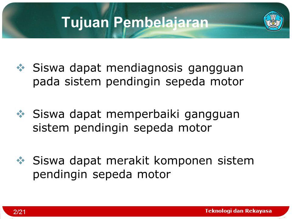 Teknologi dan Rekayasa Tujuan Pembelajaran  Siswa dapat mendiagnosis gangguan pada sistem pendingin sepeda motor  Siswa dapat memperbaiki gangguan sistem pendingin sepeda motor  Siswa dapat merakit komponen sistem pendingin sepeda motor 2/21
