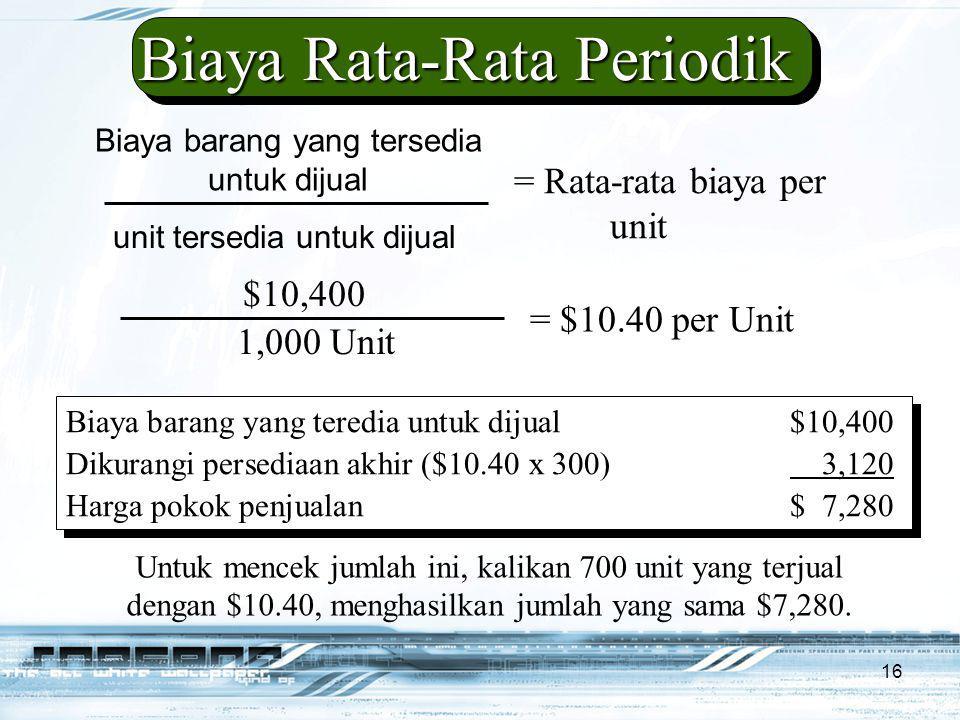 16 Biaya barang yang tersedia untuk dijual unit tersedia untuk dijual = Rata-rata biaya per unit $10,400 1,000 Unit = $10.40 per Unit Biaya Rata-Rata Periodik Biaya barang yang teredia untuk dijual$10,400 Dikurangi persediaan akhir ($10.40 x 300) 3,120 Harga pokok penjualan$ 7,280 Biaya barang yang teredia untuk dijual$10,400 Dikurangi persediaan akhir ($10.40 x 300) 3,120 Harga pokok penjualan$ 7,280 Untuk mencek jumlah ini, kalikan 700 unit yang terjual dengan $10.40, menghasilkan jumlah yang sama $7,280.