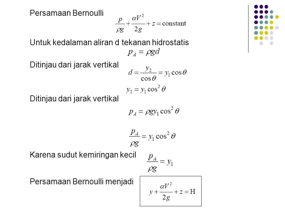 Persamaan Bernoulli Untuk kedalaman aliran d tekanan hidrostatis Ditinjau dari jarak vertikal Karena sudut kemiringan kecil Persamaan Bernoulli menjad