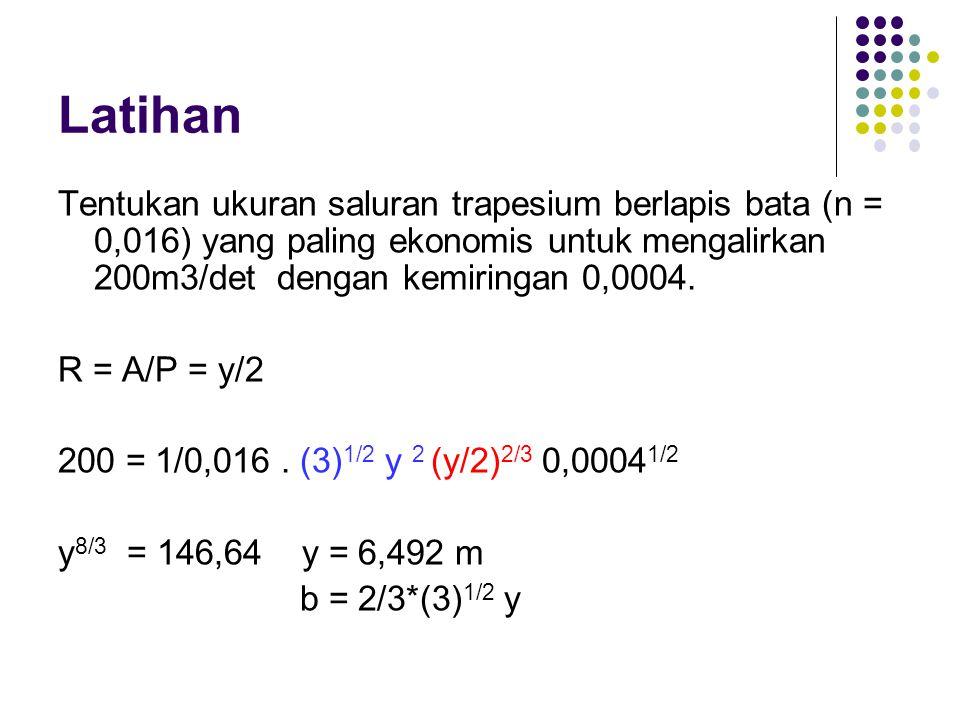 Latihan Tentukan ukuran saluran trapesium berlapis bata (n = 0,016) yang paling ekonomis untuk mengalirkan 200m3/det dengan kemiringan 0,0004. R = A/P
