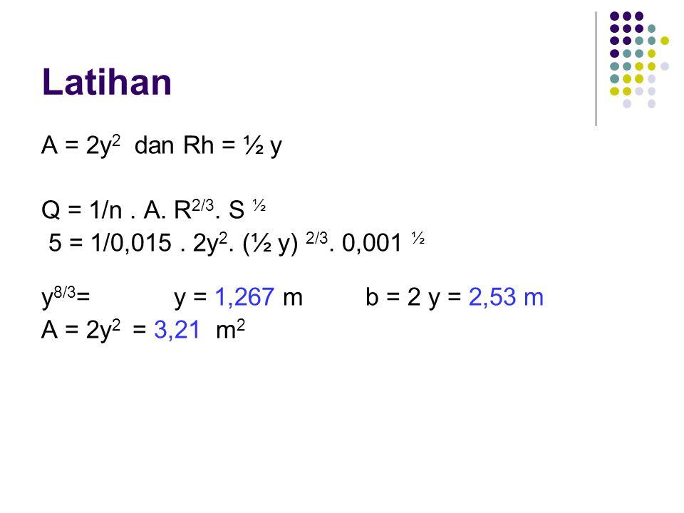 Latihan A = 2y 2 dan Rh = ½ y Q = 1/n. A. R 2/3. S ½ 5 = 1/0,015. 2y 2. (½ y) 2/3. 0,001 ½ y 8/3 = y = 1,267 m b = 2 y = 2,53 m A = 2y 2 = 3,21 m 2