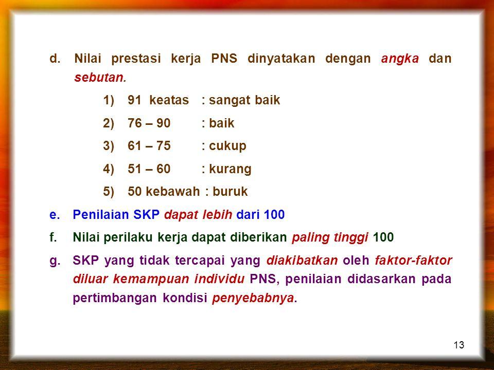 13 d.Nilai prestasi kerja PNS dinyatakan dengan angka dan sebutan. 1)91 keatas : sangat baik 2)76 – 90 : baik 3)61 – 75 : cukup 4)51 – 60 : kurang 5)5