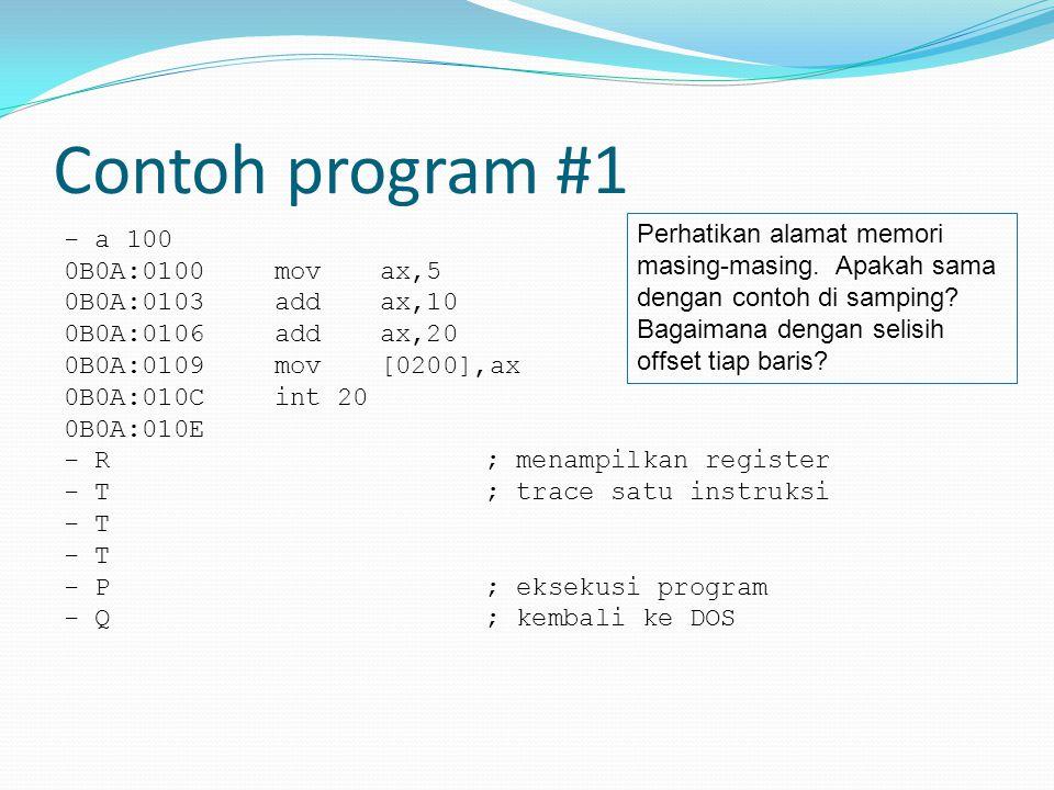 Contoh program #1 - a 100 0B0A:0100movax,5 0B0A:0103add ax,10 0B0A:0106add ax,20 0B0A:0109mov [0200],ax 0B0A:010Cint 20 0B0A:010E - R; menampilkan reg
