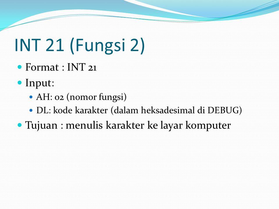INT 21 (Fungsi 2) Format : INT 21 Input: AH: 02 (nomor fungsi) DL: kode karakter (dalam heksadesimal di DEBUG) Tujuan : menulis karakter ke layar komp