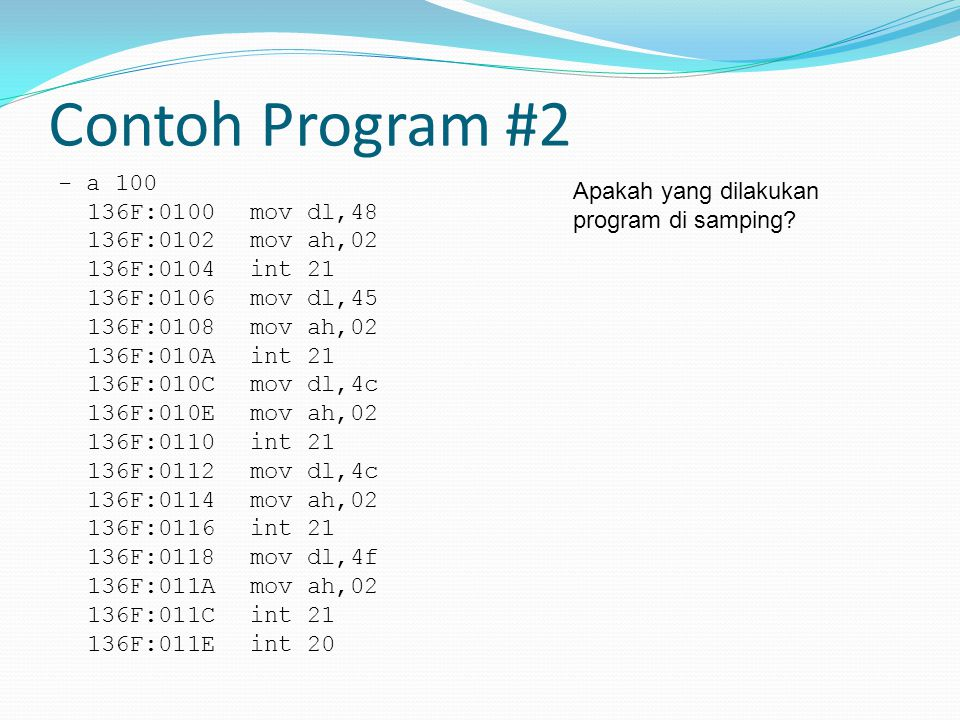 Contoh Program #2 - a 100 136F:0100 mov dl,48 136F:0102 mov ah,02 136F:0104 int 21 136F:0106 mov dl,45 136F:0108 mov ah,02 136F:010A int 21 136F:010C