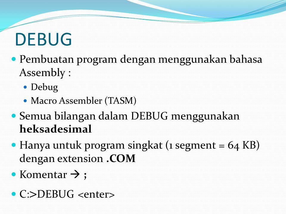 DEBUG Pembuatan program dengan menggunakan bahasa Assembly : Debug Macro Assembler (TASM) Semua bilangan dalam DEBUG menggunakan heksadesimal Hanya un