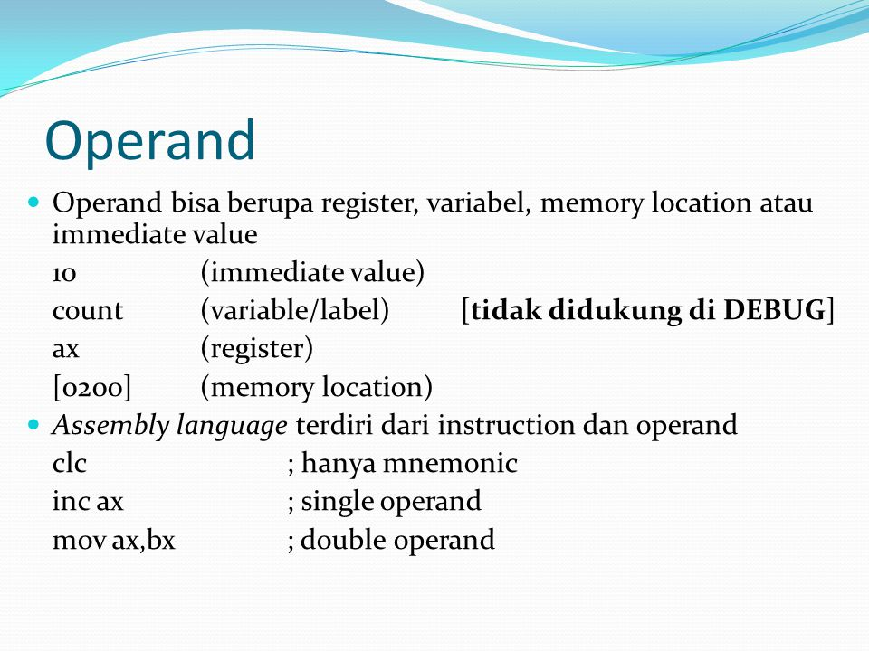 Operand Operand bisa berupa register, variabel, memory location atau immediate value 10(immediate value) count(variable/label)[tidak didukung di DEBUG