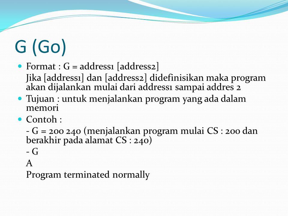 G (Go) Format : G = address1 [address2] Jika [address1] dan [address2] didefinisikan maka program akan dijalankan mulai dari address1 sampai addres 2
