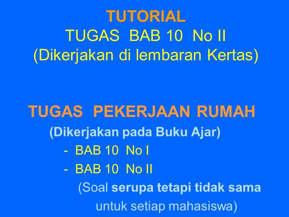 TUTORIAL TUGAS BAB 10 No II (Dikerjakan di lembaran Kertas) TUGAS PEKERJAAN RUMAH (Dikerjakan pada Buku Ajar) - BAB 10 No I - BAB 10 No II (Soal serup