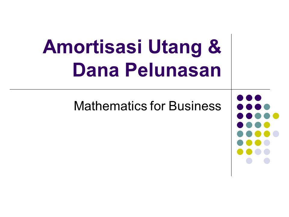 Amortisasi Utang & Dana Pelunasan Mathematics for Business