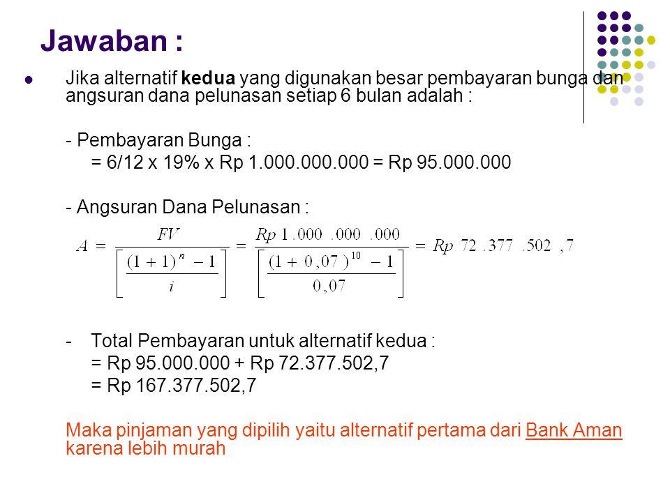 Jawaban : Jika alternatif kedua yang digunakan besar pembayaran bunga dan angsuran dana pelunasan setiap 6 bulan adalah : - Pembayaran Bunga : = 6/12 x 19% x Rp 1.000.000.000 = Rp 95.000.000 - Angsuran Dana Pelunasan : -Total Pembayaran untuk alternatif kedua : = Rp 95.000.000 + Rp 72.377.502,7 = Rp 167.377.502,7 Maka pinjaman yang dipilih yaitu alternatif pertama dari Bank Aman karena lebih murah