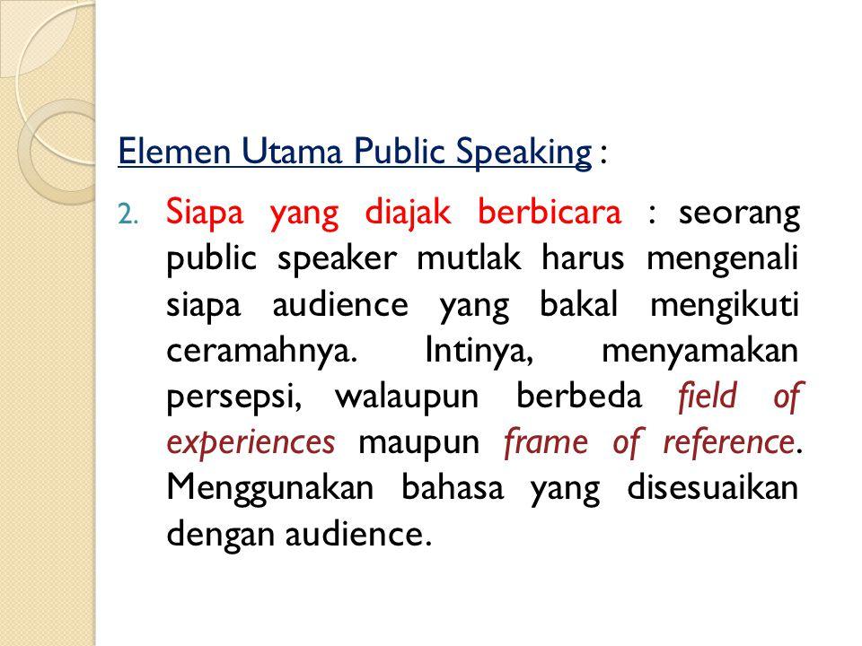 Elemen Utama Public Speaking : 1. Topik Pembicaraan : sangat menentukan suksesnya public speaking. Topik sesuai pesanan pengundang atau ditentukan sen