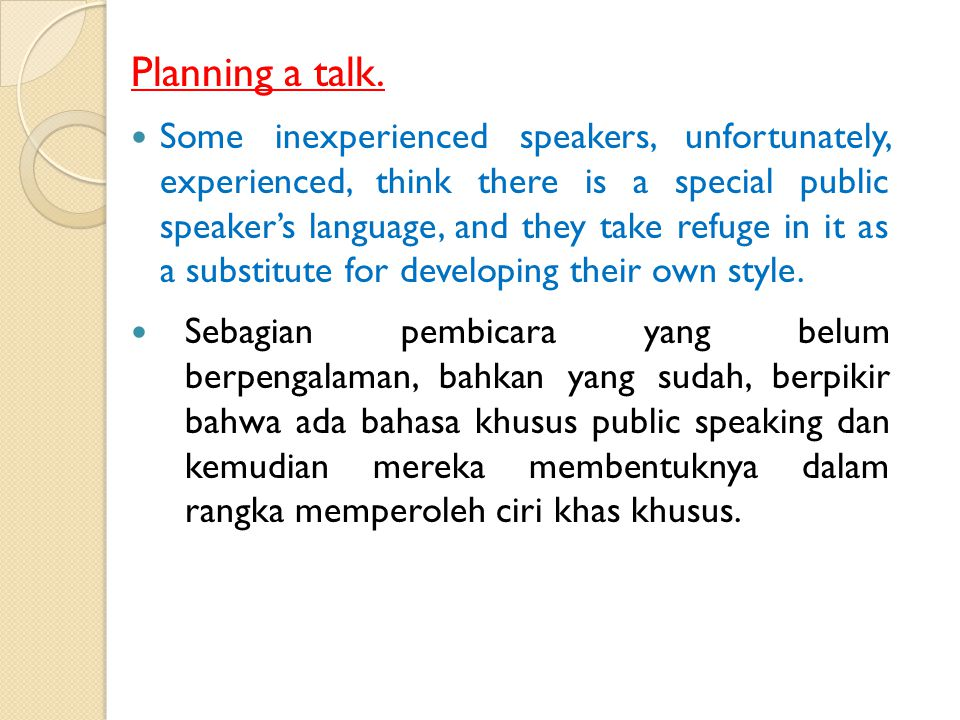 Planning a talk. It is essential for the speaker to be him/her self. That is to say, his/her speech must sound quite natural to him/her, though within
