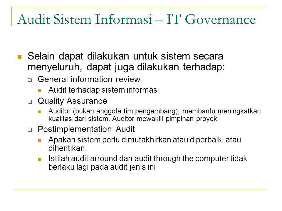 Audit Sistem Informasi – IT Governance Selain dapat dilakukan untuk sistem secara menyeluruh, dapat juga dilakukan terhadap:  General information review Audit terhadap sistem informasi  Quality Assurance Auditor (bukan anggota tim pengembang), membantu meningkatkan kualitas dari sistem.