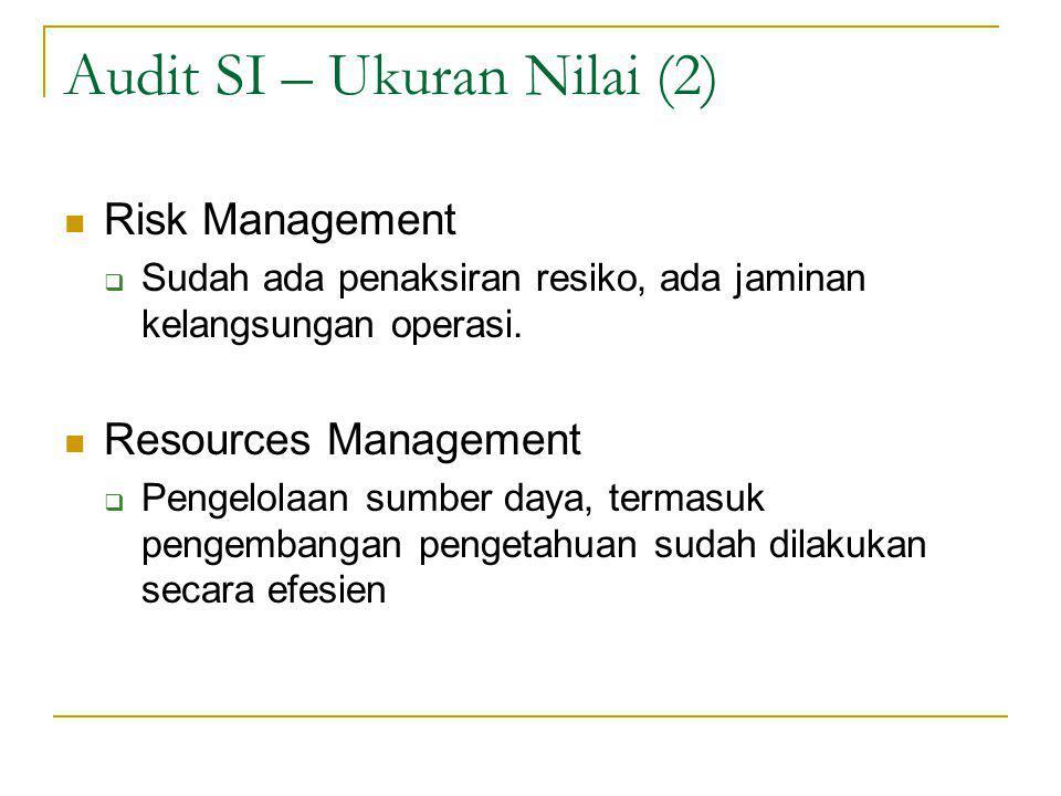 Audit SI – Ukuran Nilai (2) Risk Management  Sudah ada penaksiran resiko, ada jaminan kelangsungan operasi.