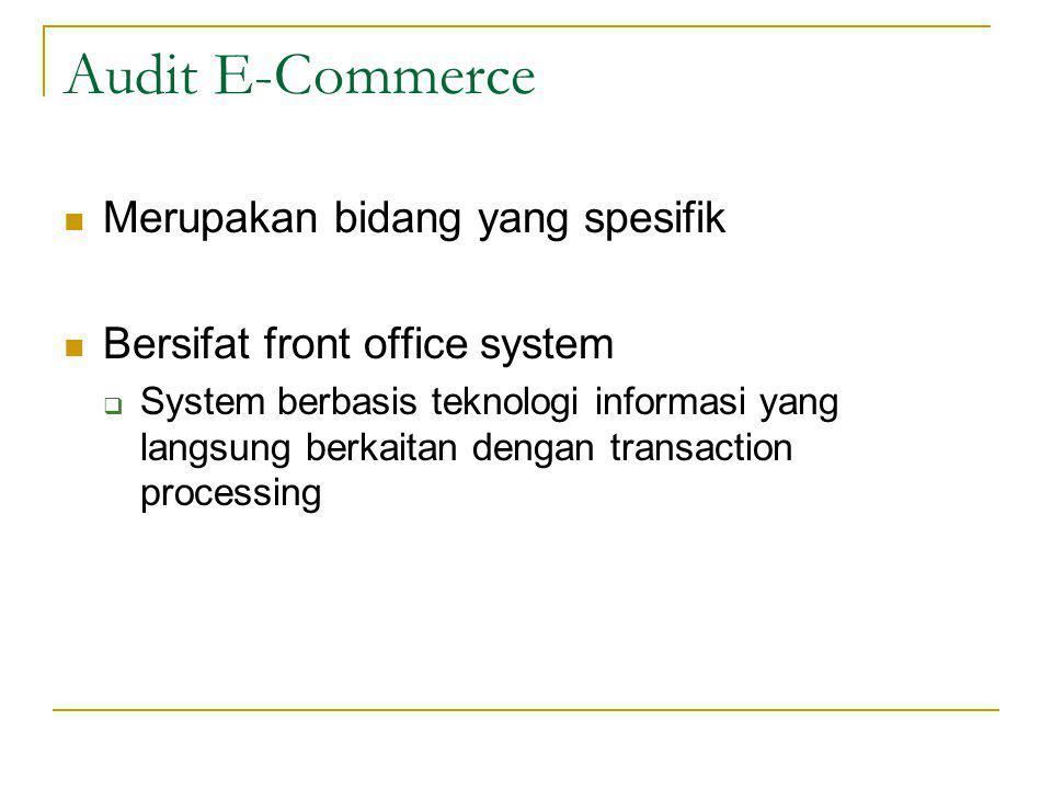 Audit E-Commerce Merupakan bidang yang spesifik Bersifat front office system  System berbasis teknologi informasi yang langsung berkaitan dengan transaction processing