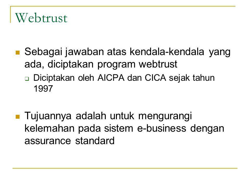 Webtrust Sebagai jawaban atas kendala-kendala yang ada, diciptakan program webtrust  Diciptakan oleh AICPA dan CICA sejak tahun 1997 Tujuannya adalah untuk mengurangi kelemahan pada sistem e-business dengan assurance standard