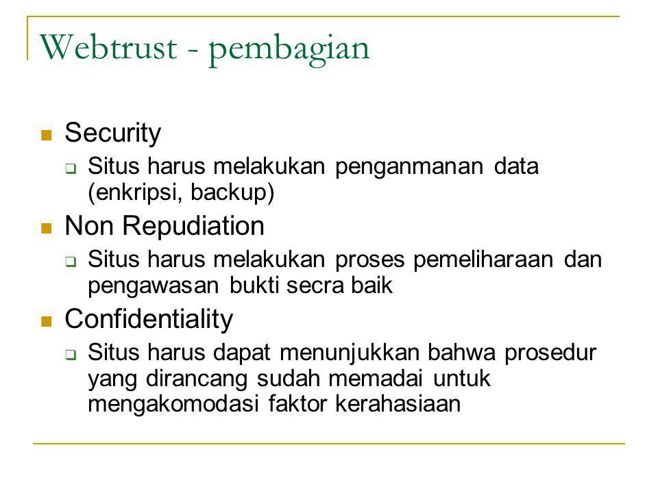 Webtrust - pembagian Security  Situs harus melakukan penganmanan data (enkripsi, backup) Non Repudiation  Situs harus melakukan proses pemeliharaan dan pengawasan bukti secra baik Confidentiality  Situs harus dapat menunjukkan bahwa prosedur yang dirancang sudah memadai untuk mengakomodasi faktor kerahasiaan