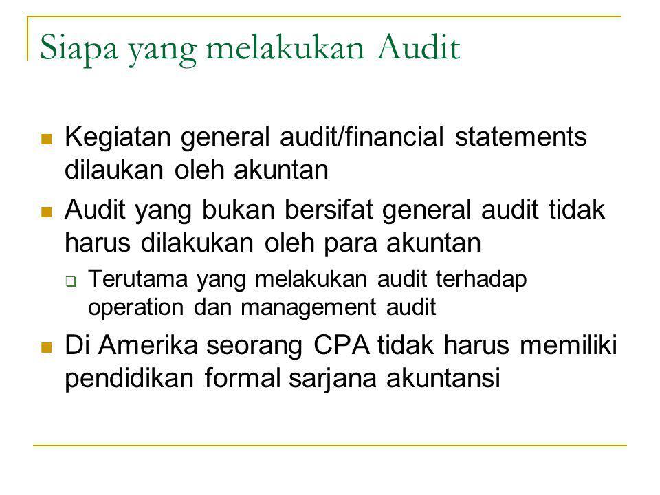 Siapa yang melakukan Audit Kegiatan general audit/financial statements dilaukan oleh akuntan Audit yang bukan bersifat general audit tidak harus dilakukan oleh para akuntan  Terutama yang melakukan audit terhadap operation dan management audit Di Amerika seorang CPA tidak harus memiliki pendidikan formal sarjana akuntansi