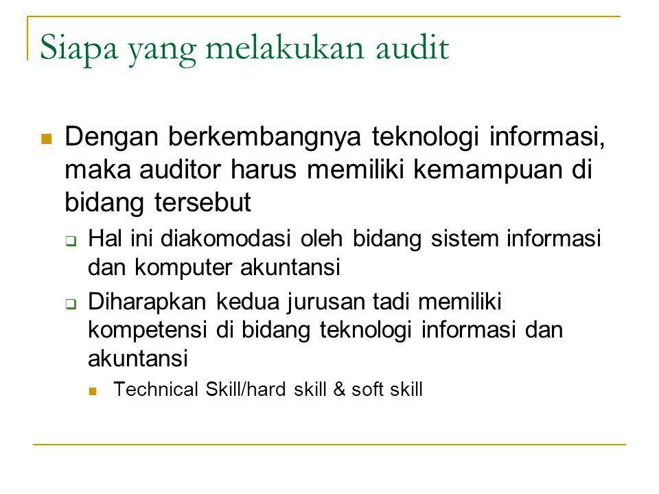 Siapa yang melakukan audit Dengan berkembangnya teknologi informasi, maka auditor harus memiliki kemampuan di bidang tersebut  Hal ini diakomodasi oleh bidang sistem informasi dan komputer akuntansi  Diharapkan kedua jurusan tadi memiliki kompetensi di bidang teknologi informasi dan akuntansi Technical Skill/hard skill & soft skill