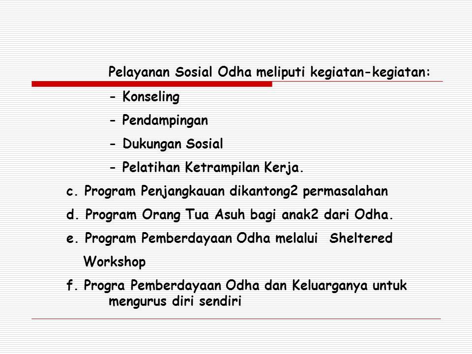 Pelayanan Sosial Odha meliputi kegiatan-kegiatan: - Konseling - Pendampingan - Dukungan Sosial - Pelatihan Ketrampilan Kerja. c. Program Penjangkauan