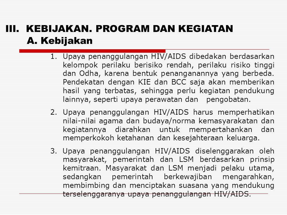 III. KEBIJAKAN. PROGRAM DAN KEGIATAN A. Kebijakan 1. Upaya penanggulangan HIV/AIDS dibedakan berdasarkan kelompok perilaku berisiko rendah, perilaku r