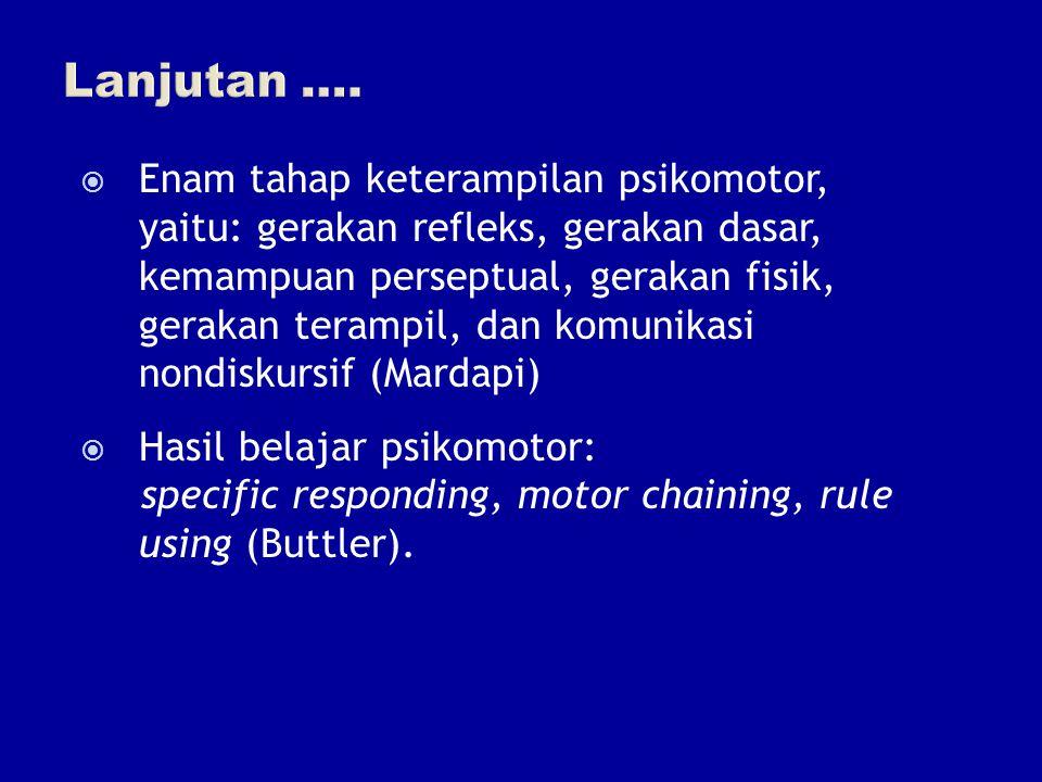  Enam tahap keterampilan psikomotor, yaitu: gerakan refleks, gerakan dasar, kemampuan perseptual, gerakan fisik, gerakan terampil, dan komunikasi non