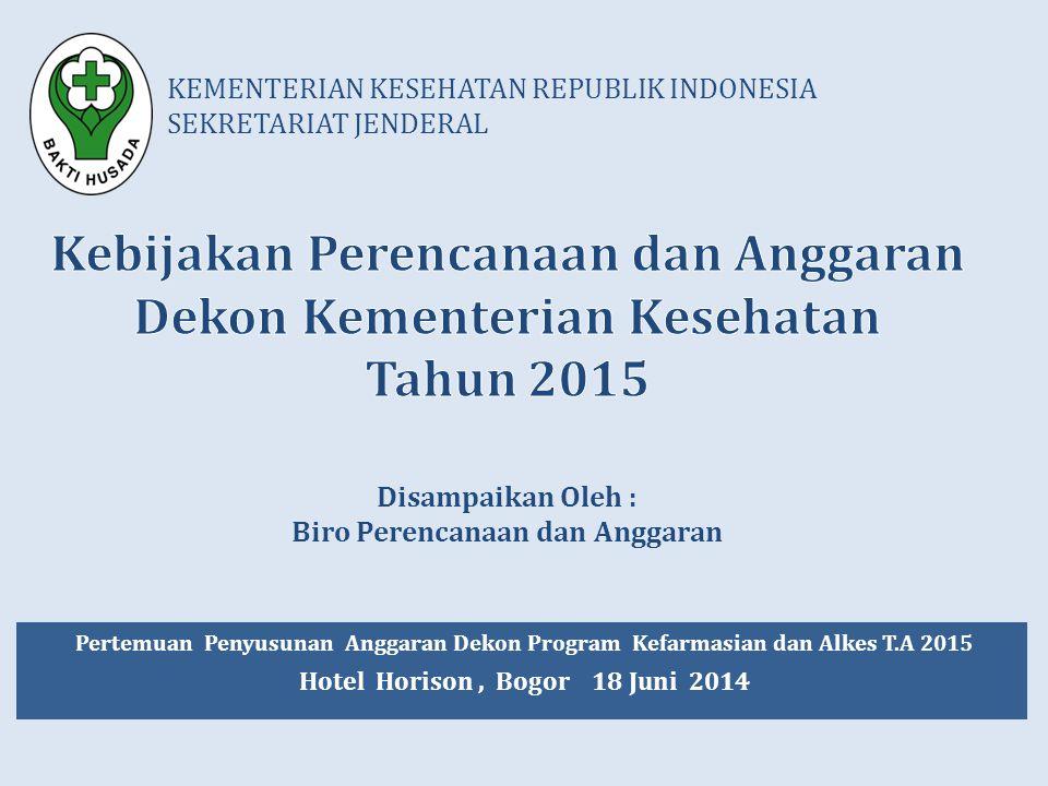 KEMENTERIAN KESEHATAN REPUBLIK INDONESIA SEKRETARIAT JENDERAL Pertemuan Penyusunan Anggaran Dekon Program Kefarmasian dan Alkes T.A 2015 Hotel Horison, Bogor 18 Juni 2014