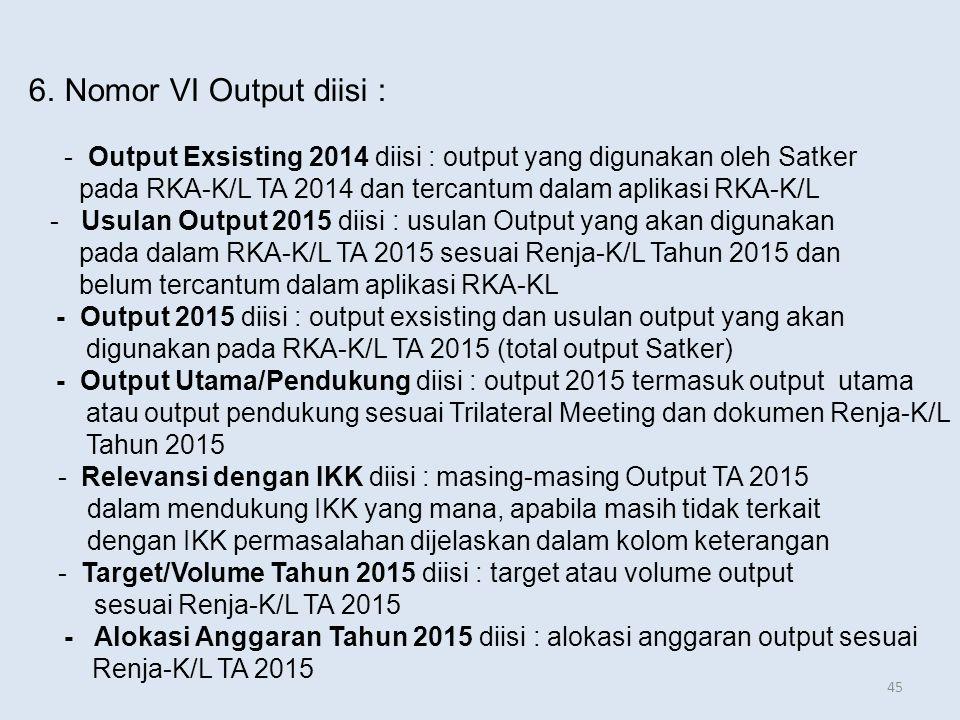 6.Nomor VI Output diisi : - Output Exsisting 2014 diisi : output yang digunakan oleh Satker pada RKA-K/L TA 2014 dan tercantum dalam aplikasi RKA-K/L - Usulan Output 2015 diisi : usulan Output yang akan digunakan pada dalam RKA-K/L TA 2015 sesuai Renja-K/L Tahun 2015 dan belum tercantum dalam aplikasi RKA-KL - Output 2015 diisi : output exsisting dan usulan output yang akan digunakan pada RKA-K/L TA 2015 (total output Satker) - Output Utama/Pendukung diisi : output 2015 termasuk output utama atau output pendukung sesuai Trilateral Meeting dan dokumen Renja-K/L Tahun 2015 - Relevansi dengan IKK diisi : masing-masing Output TA 2015 dalam mendukung IKK yang mana, apabila masih tidak terkait dengan IKK permasalahan dijelaskan dalam kolom keterangan - Target/Volume Tahun 2015 diisi : target atau volume output sesuai Renja-K/L TA 2015 - Alokasi Anggaran Tahun 2015 diisi : alokasi anggaran output sesuai Renja-K/L TA 2015 45