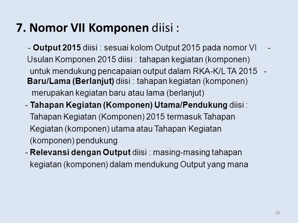7. Nomor VII Komponen diisi : - Output 2015 diisi : sesuai kolom Output 2015 pada nomor VI - Usulan Komponen 2015 diisi : tahapan kegiatan (komponen)