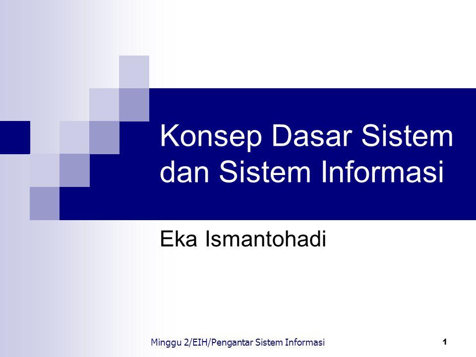 2 Sistem Sistem : sekumpulan elemen yang saling terkait atau terpadu yang dimaksudkan untuk mencapai suatu tujuan Minggu 2/EIH/Pengantar Sistem Informasi