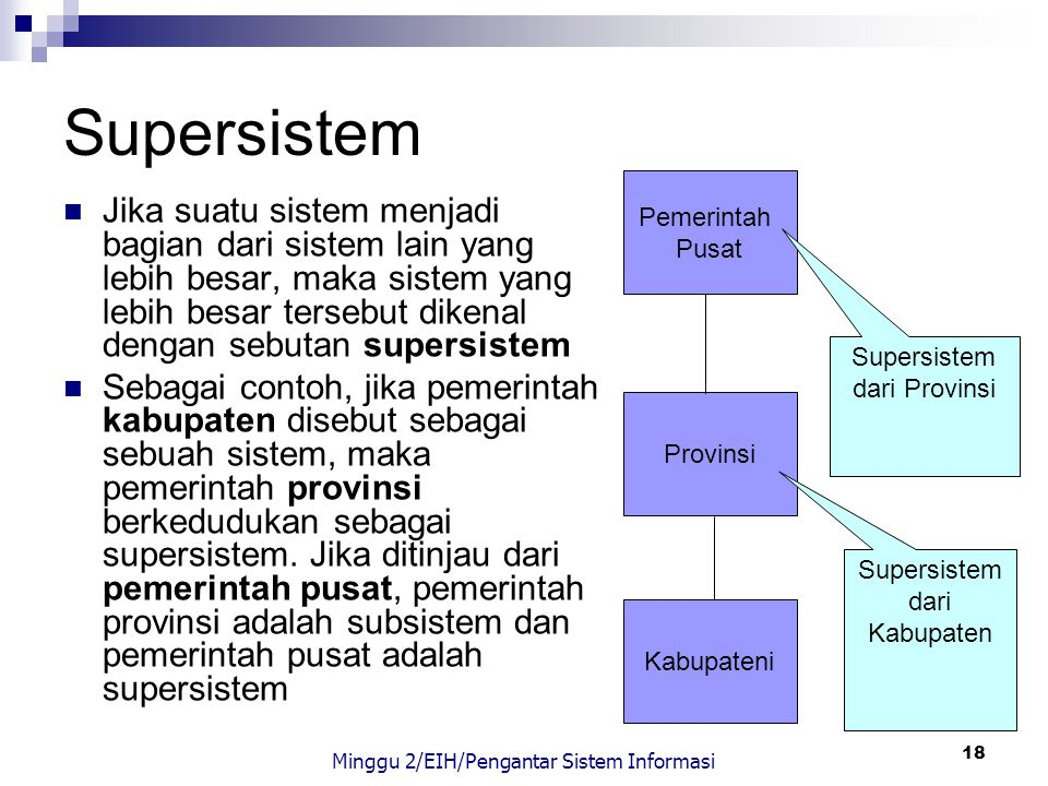 18 Supersistem Jika suatu sistem menjadi bagian dari sistem lain yang lebih besar, maka sistem yang lebih besar tersebut dikenal dengan sebutan supers