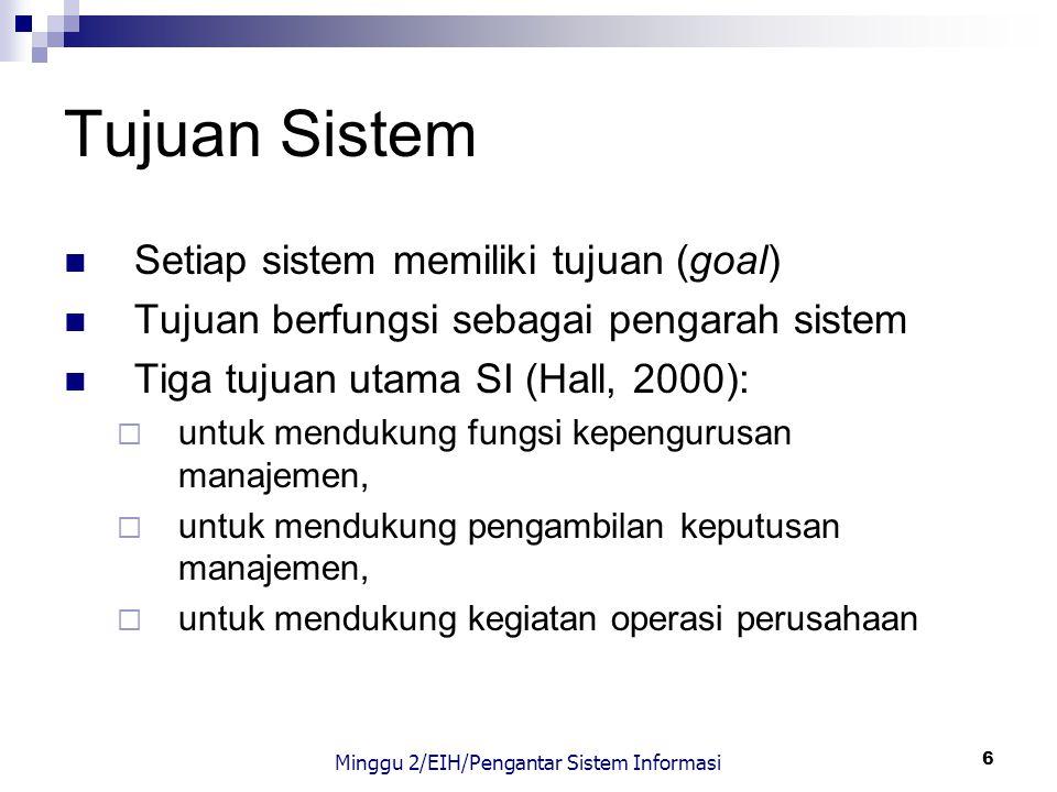 6 Tujuan Sistem Setiap sistem memiliki tujuan (goal) Tujuan berfungsi sebagai pengarah sistem Tiga tujuan utama SI (Hall, 2000):  untuk mendukung fun