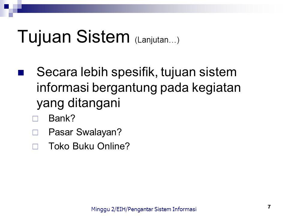 7 Tujuan Sistem (Lanjutan…) Secara lebih spesifik, tujuan sistem informasi bergantung pada kegiatan yang ditangani  Bank?  Pasar Swalayan?  Toko Bu