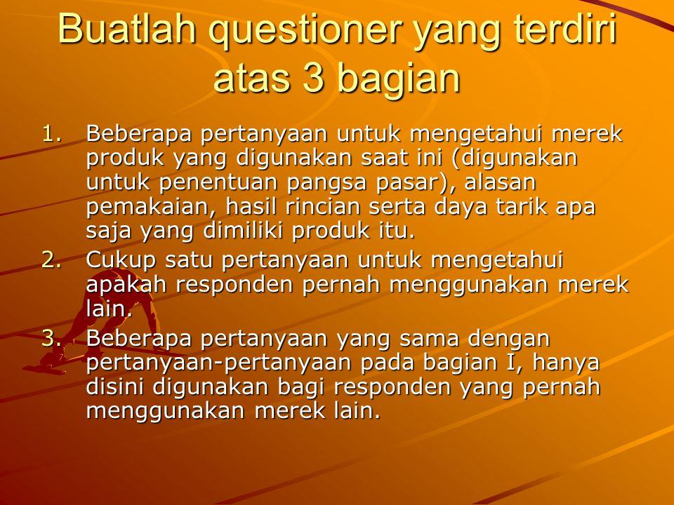Buatlah questioner yang terdiri atas 3 bagian 1.Beberapa pertanyaan untuk mengetahui merek produk yang digunakan saat ini (digunakan untuk penentuan p
