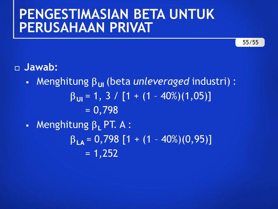  Jawab:  Menghitung  UI (beta unleveraged industri) :  UI = 1, 3 / [1 + (1 – 40%)(1,05)] = 0,798  Menghitung  L PT. A :  LA = 0,798 [1 + (1 – 4