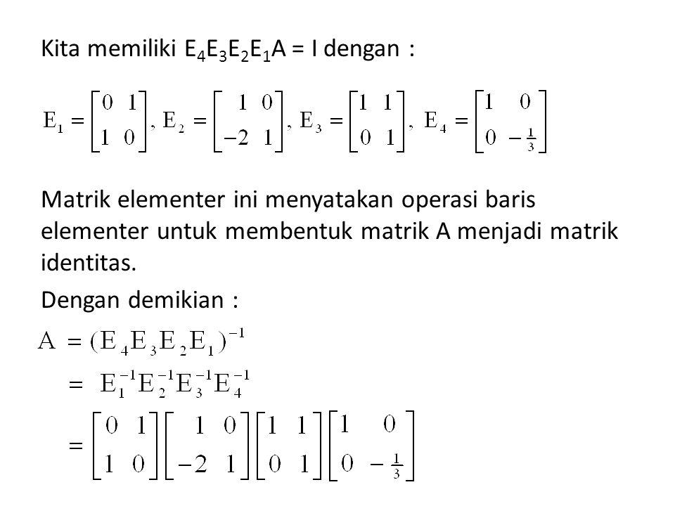 Kita memiliki E 4 E 3 E 2 E 1 A = I dengan : Matrik elementer ini menyatakan operasi baris elementer untuk membentuk matrik A menjadi matrik identitas