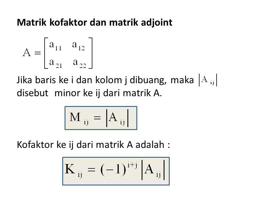 Matrik kofaktor dan matrik adjoint Jika baris ke i dan kolom j dibuang, maka disebut minor ke ij dari matrik A. Kofaktor ke ij dari matrik A adalah :