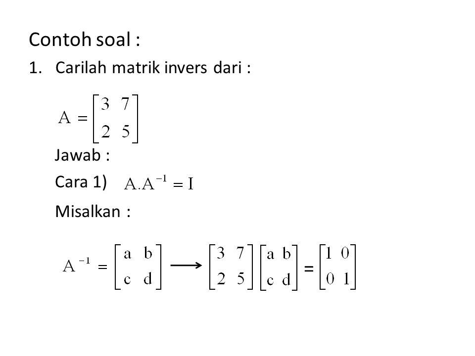 Contoh soal : 1.Carilah matrik invers dari : Jawab : Cara 1) Misalkan : =