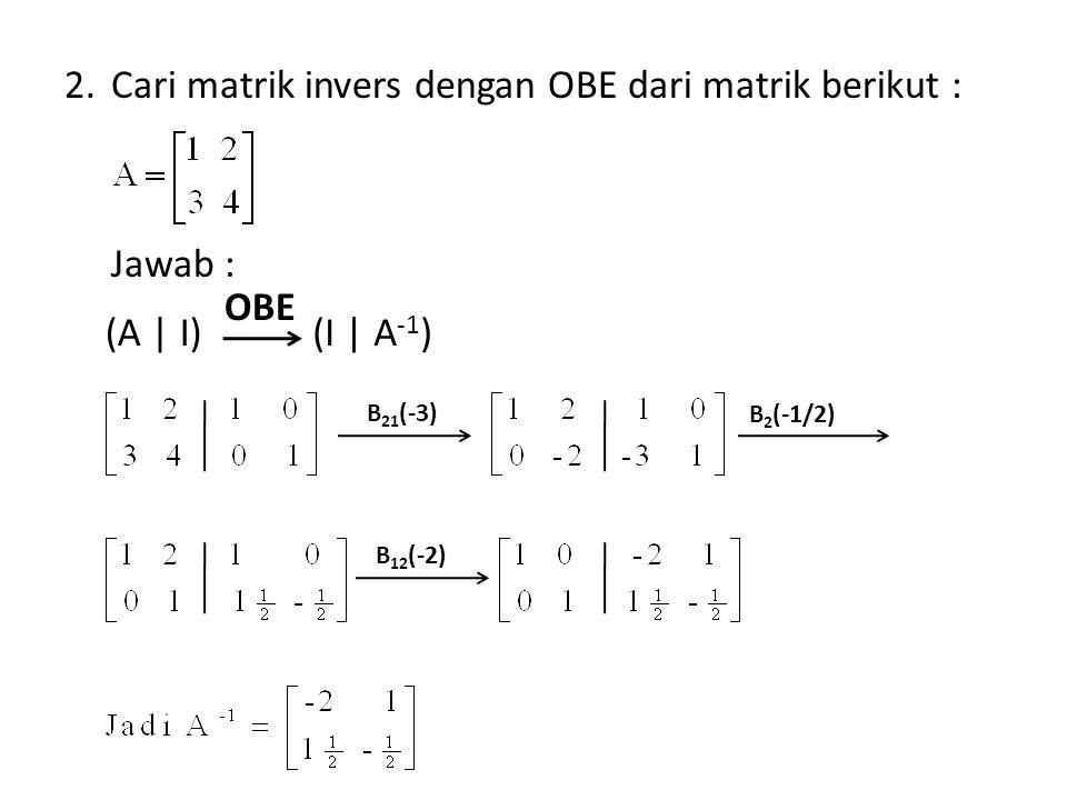 2.Cari matrik invers dengan OBE dari matrik berikut : Jawab : (A | I)(I | A -1 ) OBE B 21 (-3) B 2 (-1/2) B 12 (-2)