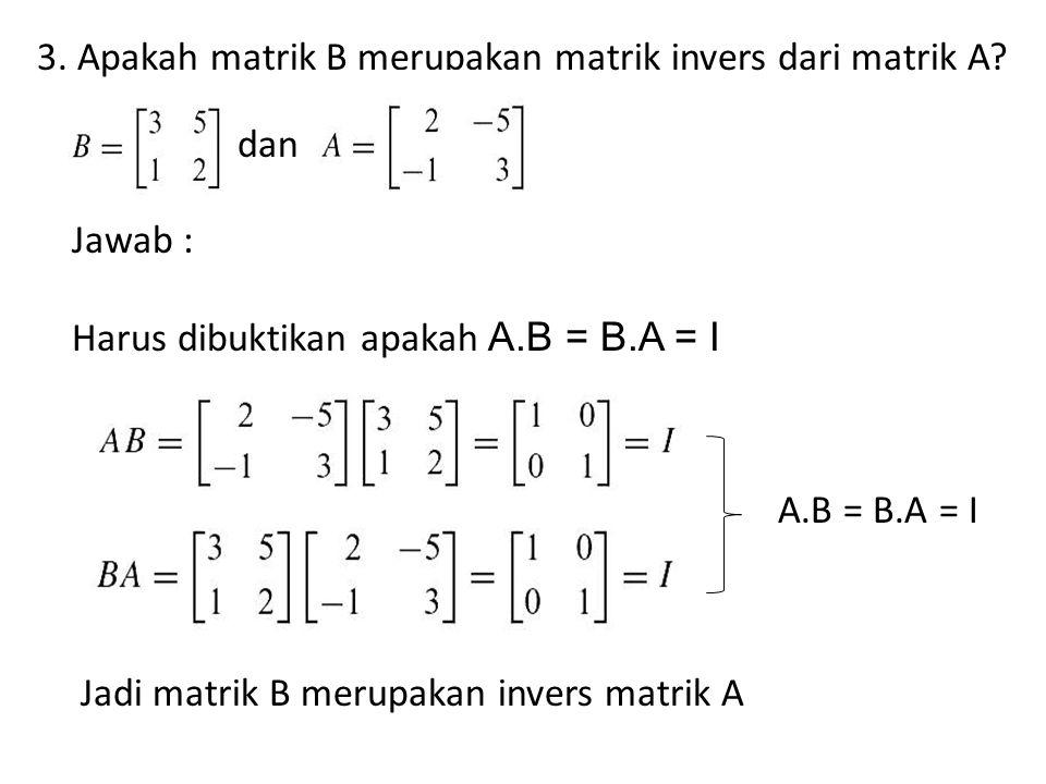 3. Apakah matrik B merupakan matrik invers dari matrik A? dan Jawab : Harus dibuktikan apakah A.B = B.A = I A.B = B.A = I Jadi matrik B merupakan inve