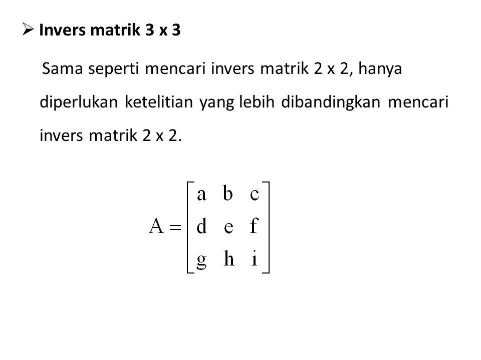  Invers matrik 3 x 3 Sama seperti mencari invers matrik 2 x 2, hanya diperlukan ketelitian yang lebih dibandingkan mencari invers matrik 2 x 2.